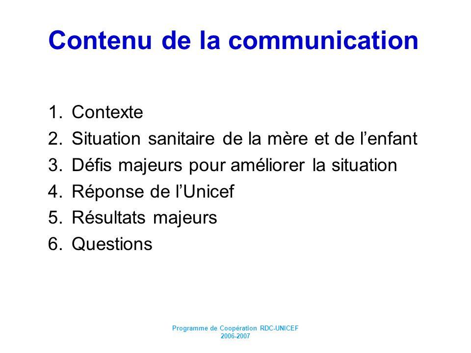 Programme de Coopération RDC-UNICEF 2006-2007 Contenu de la communication 1.Contexte 2.Situation sanitaire de la mère et de lenfant 3.Défis majeurs po