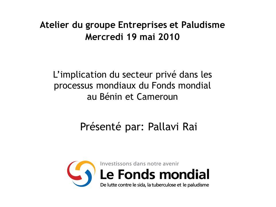 Présenté par: Pallavi Rai Atelier du groupe Entreprises et Paludisme Mercredi 19 mai 2010 Limplication du secteur privé dans les processus mondiaux du Fonds mondial au Bénin et Cameroun