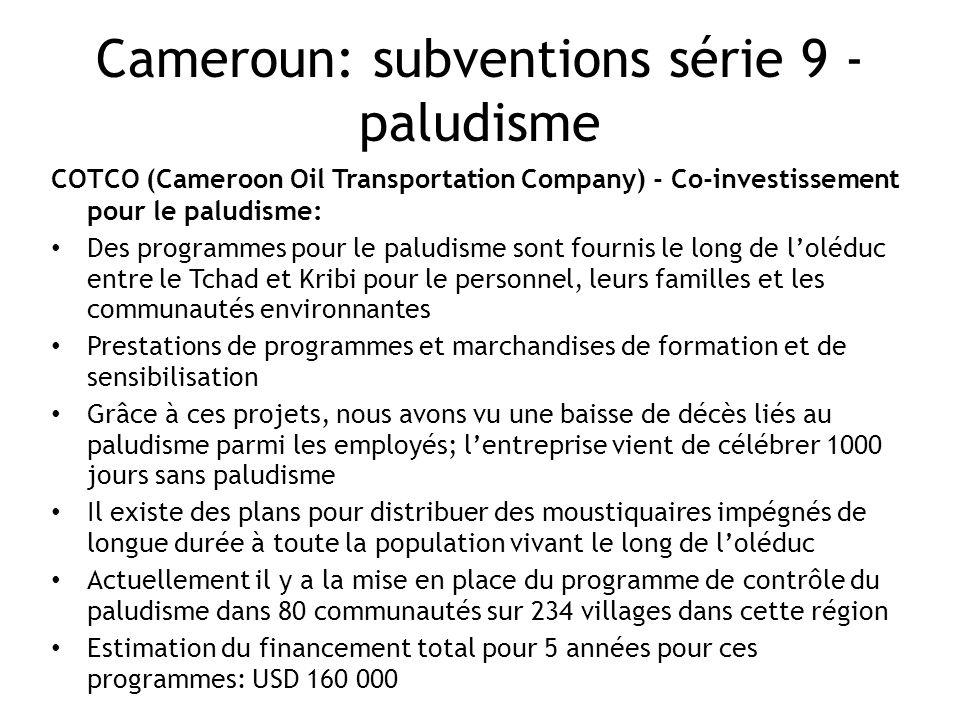 Cameroun: subventions série 9 - paludisme COTCO (Cameroon Oil Transportation Company) - Co-investissement pour le paludisme: Des programmes pour le paludisme sont fournis le long de loléduc entre le Tchad et Kribi pour le personnel, leurs familles et les communautés environnantes Prestations de programmes et marchandises de formation et de sensibilisation Grâce à ces projets, nous avons vu une baisse de décès liés au paludisme parmi les employés; lentreprise vient de célébrer 1000 jours sans paludisme Il existe des plans pour distribuer des moustiquaires impégnés de longue durée à toute la population vivant le long de loléduc Actuellement il y a la mise en place du programme de contrôle du paludisme dans 80 communautés sur 234 villages dans cette région Estimation du financement total pour 5 années pour ces programmes: USD 160 000