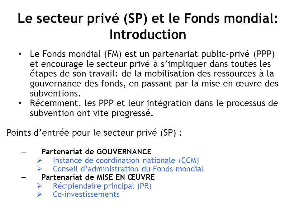 Le secteur privé (SP) et le Fonds mondial: Introduction Le Fonds mondial (FM) est un partenariat public-privé (PPP) et encourage le secteur privé à simpliquer dans toutes les étapes de son travail: de la mobilisation des ressources à la gouvernance des fonds, en passant par la mise en œuvre des subventions.