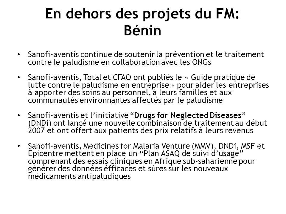 En dehors des projets du FM: Bénin Sanofi-aventis continue de soutenir la prévention et le traitement contre le paludisme en collaboration avec les ONGs Sanofi-aventis, Total et CFAO ont publiés le « Guide pratique de lutte contre le paludisme en entreprise » pour aider les entreprises à apporter des soins au personnel, à leurs familles et aux communautés environnantes affectés par le paludisme Sanofi-aventis et linitiative Drugs for Neglected Diseases (DNDi) ont lancé une nouvelle combinaison de traitement au début 2007 et ont offert aux patients des prix relatifs à leurs revenus Sanofi-aventis, Medicines for Malaria Venture (MMV), DNDi, MSF et Epicentre mettent en place un Plan ASAQ de suivi dusage comprenant des essais cliniques en Afrique sub-saharienne pour générer des données éfficaces et sûres sur les nouveaux médicaments antipaludiques