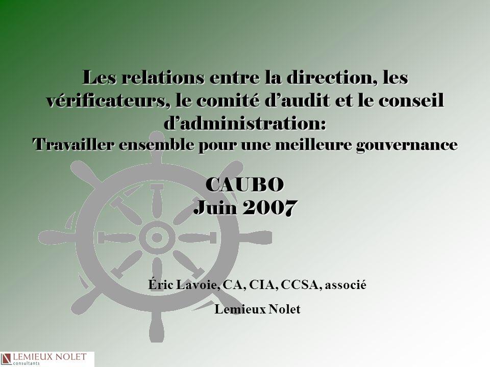 Les relations entre la direction, les vérificateurs, le comité daudit et le conseil dadministration: Travailler ensemble pour une meilleure gouvernance CAUBO Juin 2007 Éric Lavoie, CA, CIA, CCSA, associé Lemieux Nolet