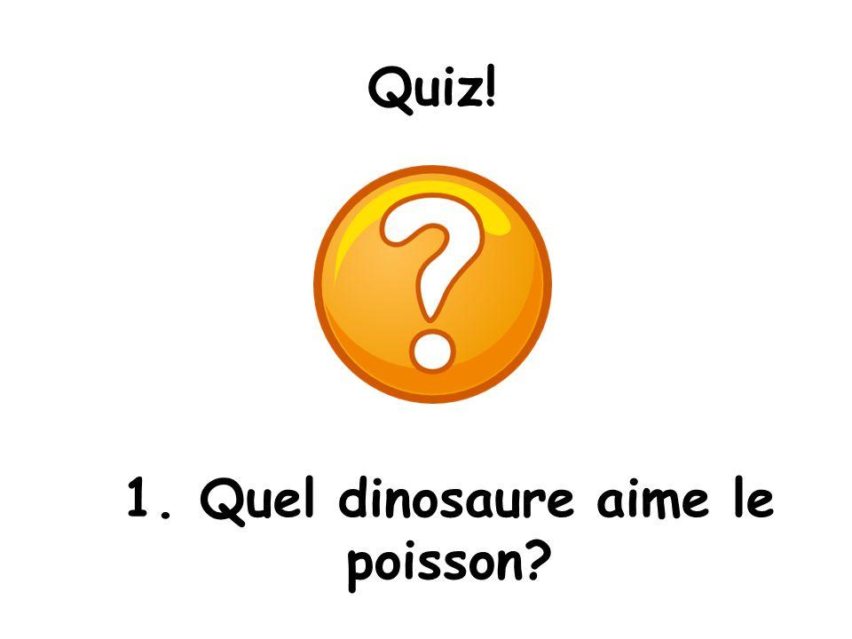 Quiz! 1. Quel dinosaure aime le poisson?