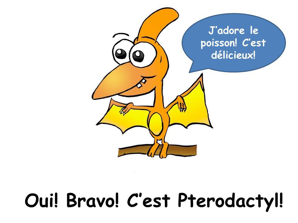Oui! Bravo! Cest Pterodactyl! Jadore le poisson! Cest délicieux!