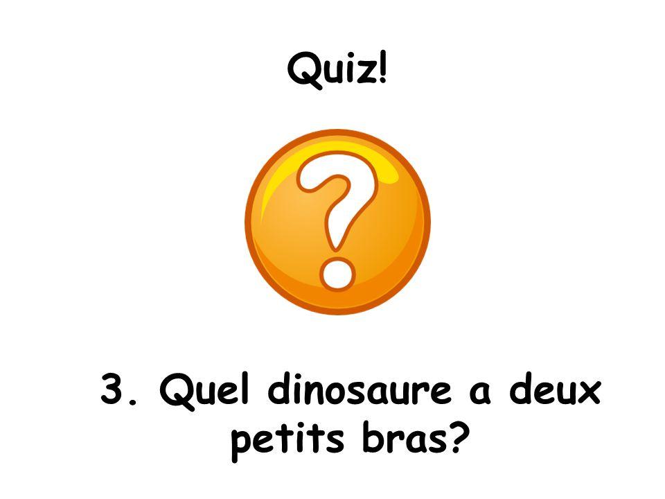 Quiz! 3. Quel dinosaure a deux petits bras?