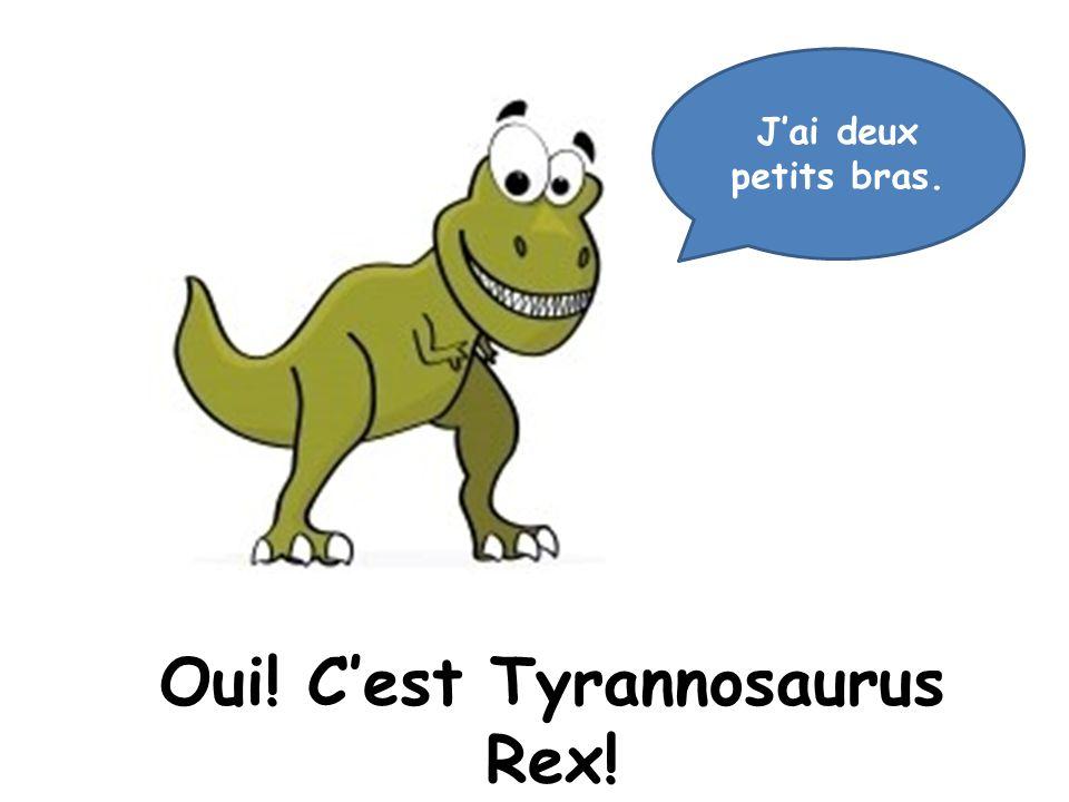 Oui! Cest Tyrannosaurus Rex! Jai deux petits bras.