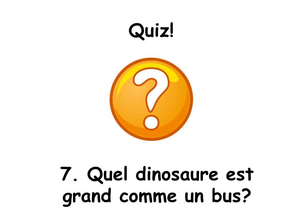 Quiz! 7. Quel dinosaure est grand comme un bus?