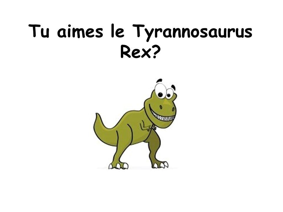 Tu aimes le Tyrannosaurus Rex?