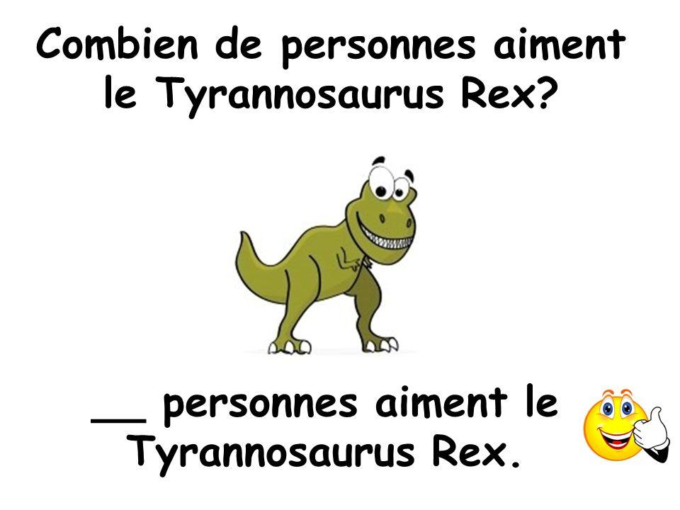 Combien de personnes aiment le Tyrannosaurus Rex? __ personnes aiment le Tyrannosaurus Rex.