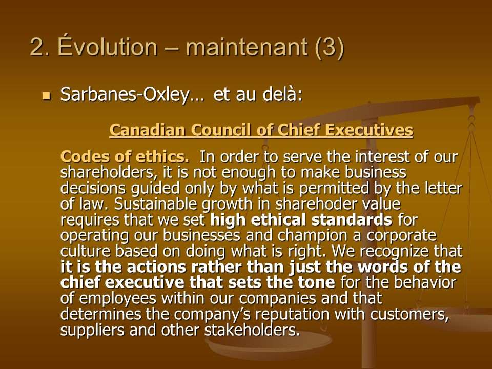 2. Évolution – maintenant (3) Sarbanes-Oxley… et au delà: Sarbanes-Oxley… et au delà: Canadian Council of Chief Executives Codes of ethics. In order t