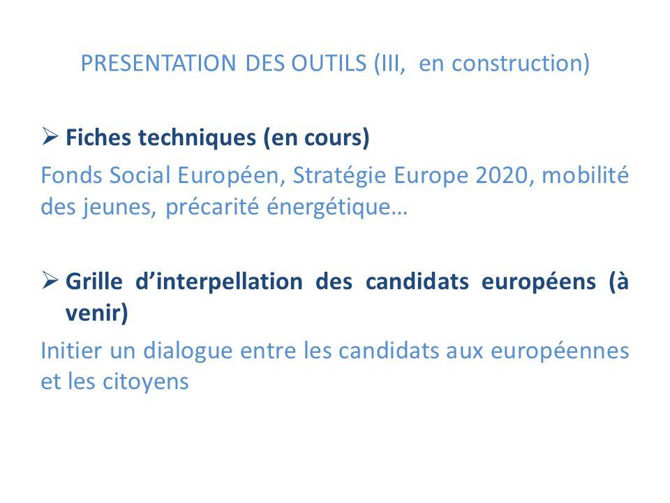 PRESENTATION DES OUTILS (III, en construction) Fiches techniques (en cours) Fonds Social Européen, Stratégie Europe 2020, mobilité des jeunes, précarité énergétique… Grille dinterpellation des candidats européens (à venir) Initier un dialogue entre les candidats aux européennes et les citoyens