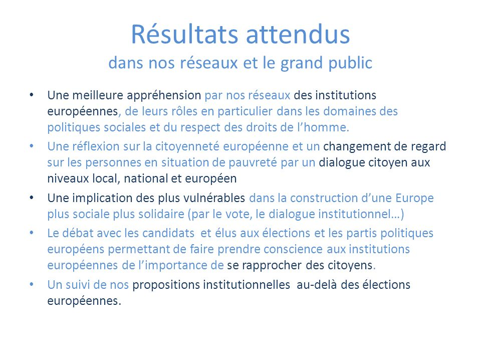 Résultats attendus dans nos réseaux et le grand public Une meilleure appréhension par nos réseaux des institutions européennes, de leurs rôles en particulier dans les domaines des politiques sociales et du respect des droits de lhomme.