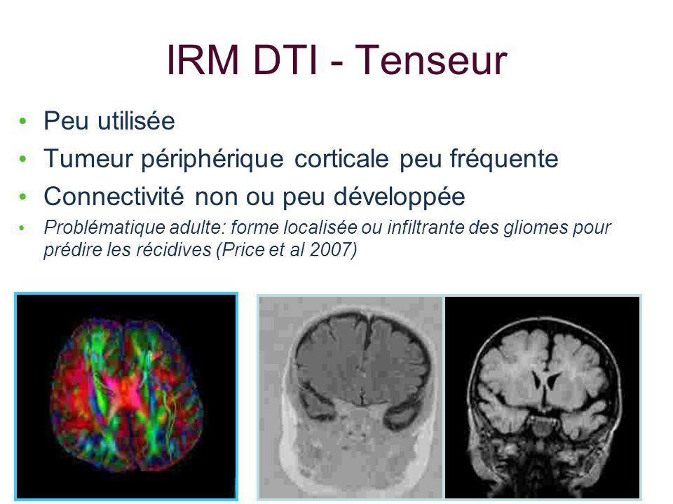IRM DTI - Tenseur Peu utilisée Tumeur périphérique corticale peu fréquente Connectivité non ou peu développée Problématique adulte: forme localisée ou