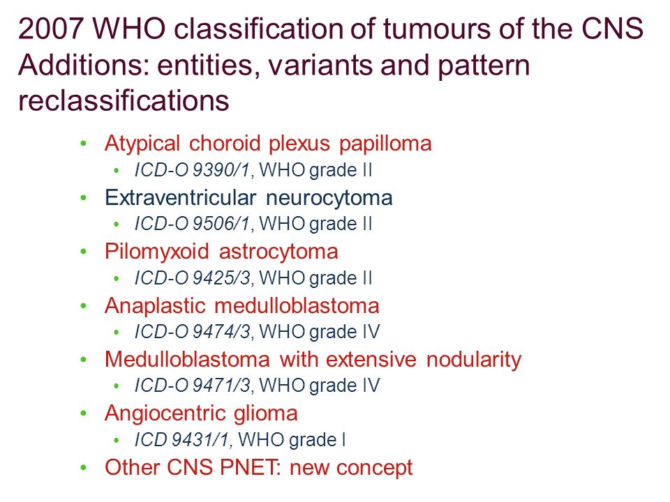 Atypical choroid plexus papilloma ICD-O 9390/1, WHO grade II Extraventricular neurocytoma ICD-O 9506/1, WHO grade II Pilomyxoid astrocytoma ICD-O 9425
