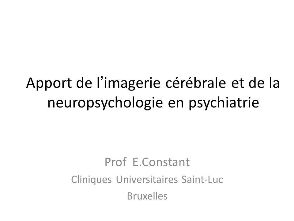 Apport de l imagerie cérébrale et de la neuropsychologie en psychiatrie Prof E.Constant Cliniques Universitaires Saint-Luc Bruxelles