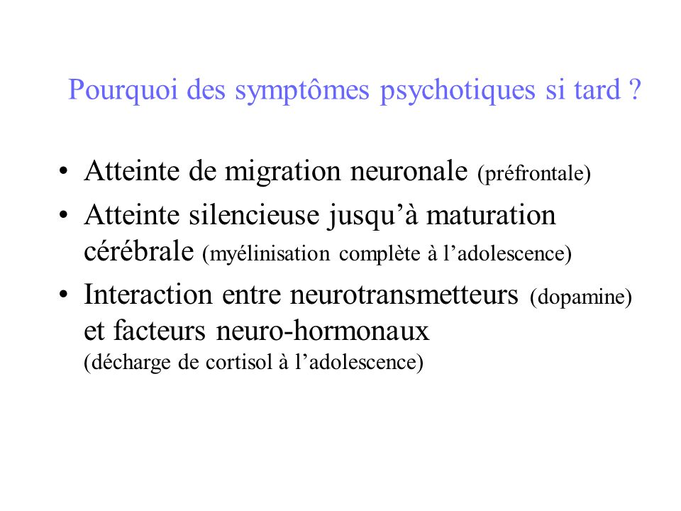 Pourquoi des symptômes psychotiques si tard ? Atteinte de migration neuronale (préfrontale) Atteinte silencieuse jusquà maturation cérébrale (myélinis