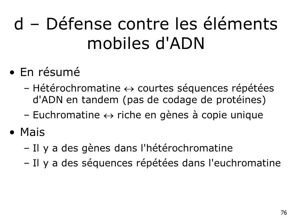 76 d – Défense contre les éléments mobiles d'ADN En résumé –Hétérochromatine courtes séquences répétées d'ADN en tandem (pas de codage de protéines) –