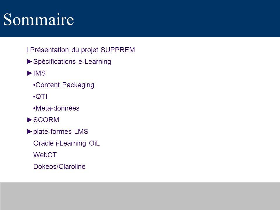 Sommaire I Présentation du projet SUPPREM Spécifications e-Learning IMS Content Packaging QTI Meta-données SCORM plate-formes LMS Oracle i-Learning Oi