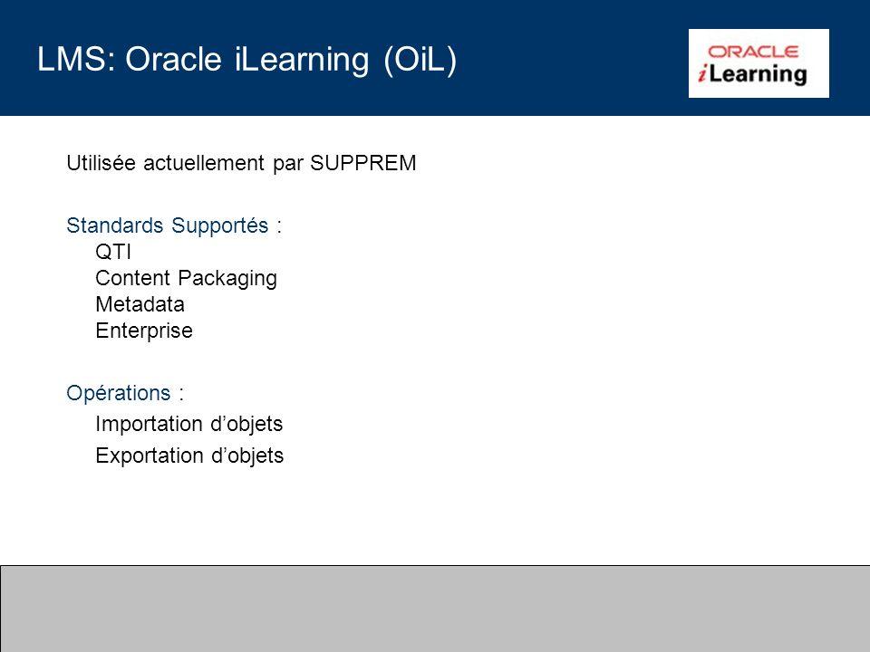LMS: Oracle iLearning (OiL) Utilisée actuellement par SUPPREM Standards Supportés : QTI Content Packaging Metadata Enterprise Opérations : Importation