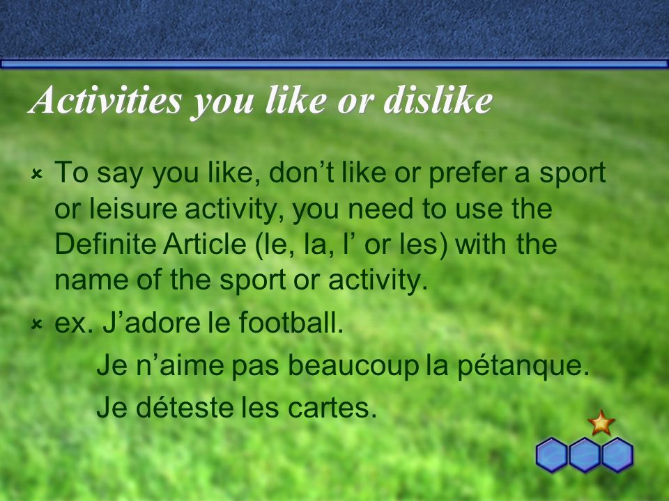 Activities you like or dislike To say you like, dont like or prefer a sport or leisure activity, you need to use the Definite Article (le, la, l or les) with the name of the sport or activity.