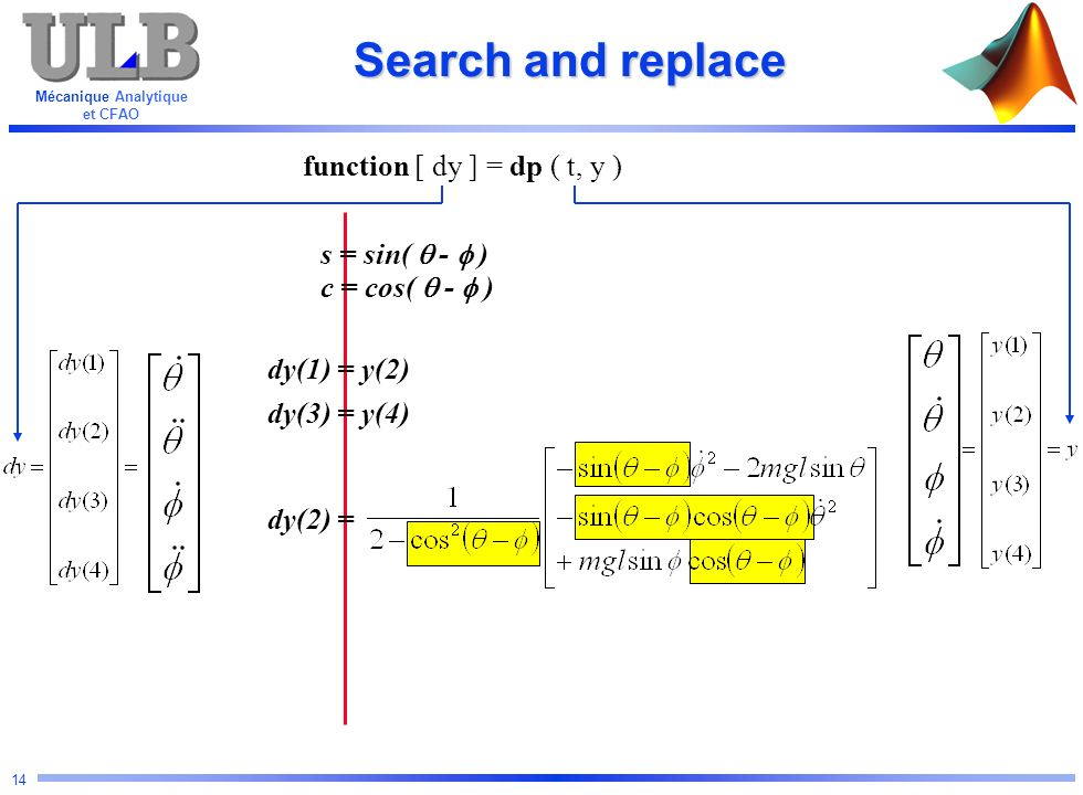 Mécanique Analytique et CFAO 14 Search and replace function [ dy ] = dp ( t, y ) s = sin( - ) c = cos( - ) dy(1) = y(2) dy(3) = y(4) dy(2) =