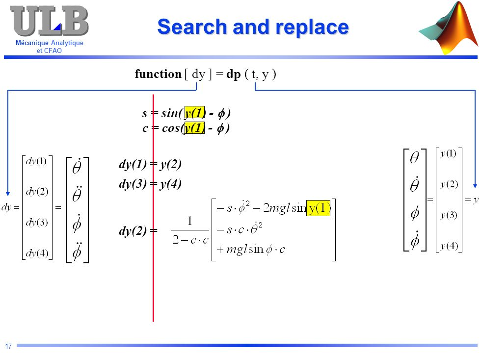 Mécanique Analytique et CFAO 17 s = sin( y(1) - ) c = cos(y(1) - ) Search and replace function [ dy ] = dp ( t, y ) dy(1) = y(2) dy(3) = y(4) dy(2) =