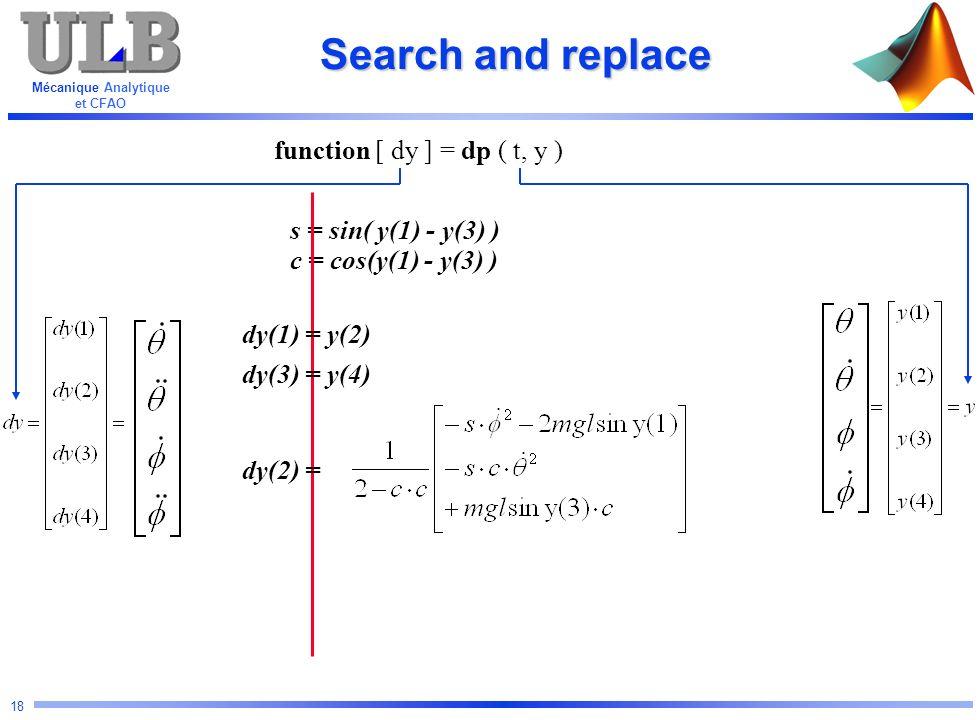 Mécanique Analytique et CFAO 18 s = sin( y(1) - y(3) ) c = cos(y(1) - y(3) ) Search and replace function [ dy ] = dp ( t, y ) dy(1) = y(2) dy(3) = y(4