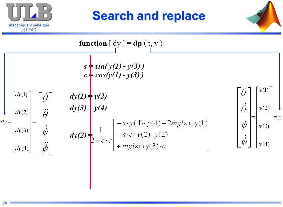 Mécanique Analytique et CFAO 20 s = sin( y(1) - y(3) ) c = cos(y(1) - y(3) ) Search and replace function [ dy ] = dp ( t, y ) dy(1) = y(2) dy(3) = y(4