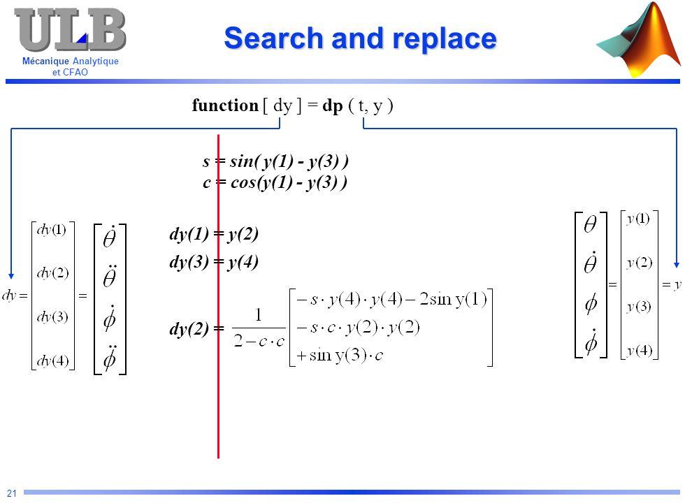 Mécanique Analytique et CFAO 21 s = sin( y(1) - y(3) ) c = cos(y(1) - y(3) ) Search and replace function [ dy ] = dp ( t, y ) dy(1) = y(2) dy(3) = y(4