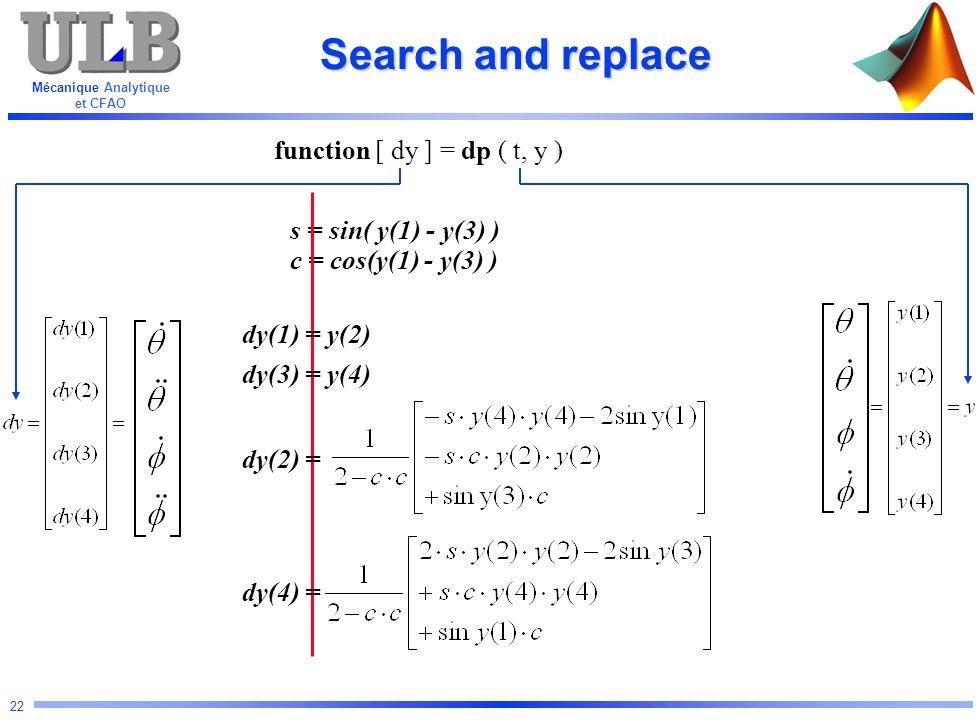 Mécanique Analytique et CFAO 22 s = sin( y(1) - y(3) ) c = cos(y(1) - y(3) ) Search and replace function [ dy ] = dp ( t, y ) dy(1) = y(2) dy(3) = y(4