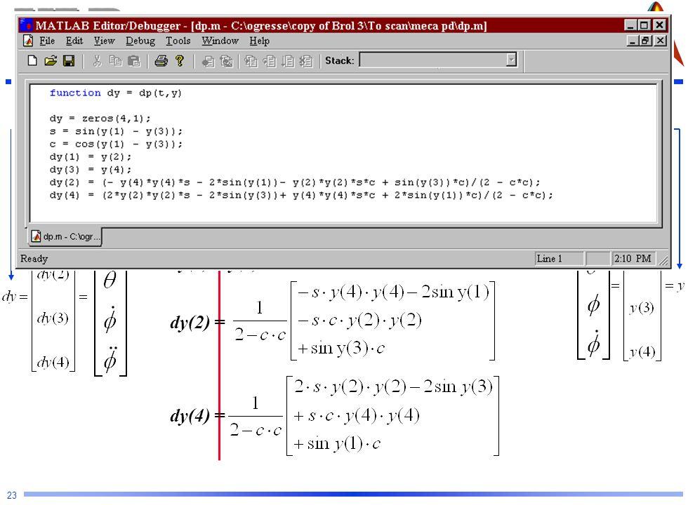 Mécanique Analytique et CFAO 23 s = sin( y(1) - y(3) ) c = cos(y(1) - y(3) ) Fonction différentielle ODE45 function [ dy ] = dp ( t, y ) dy(1) = y(2)