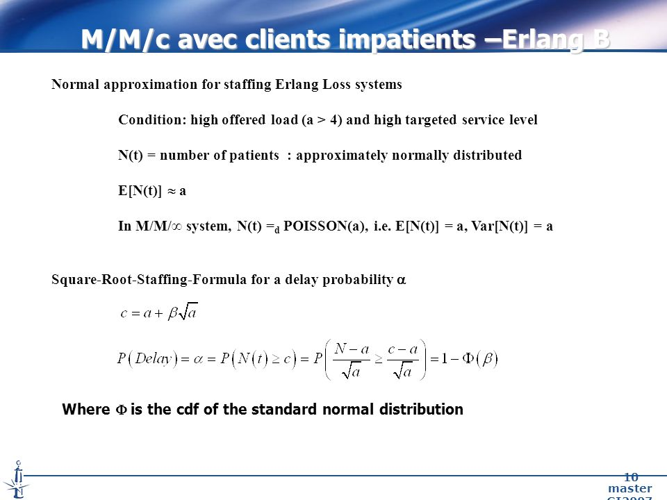 master GI2007 10 Normal approximation for staffing Erlang Loss systems Condition: high offered load (a > 4) and high targeted service level N(t) = number of patients : approximately normally distributed E[N(t)] a In M/M/ system, N(t) = d POISSON(a), i.e.