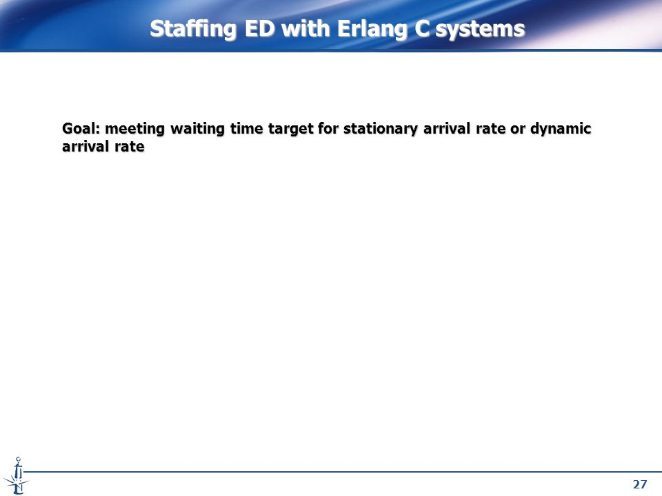 27 Goal: meeting waiting time target for stationary arrival rate or dynamic arrival rate Staffing ED with Erlang C systems