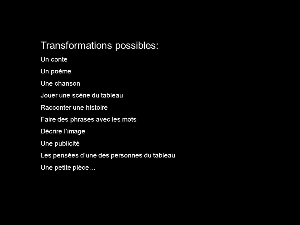 Transformations possibles: Un conte Un poème Une chanson Jouer une scène du tableau Racconter une histoire Faire des phrases avec les mots Décrire limage Une publicité Les pensées dune des personnes du tableau Une petite pièce…