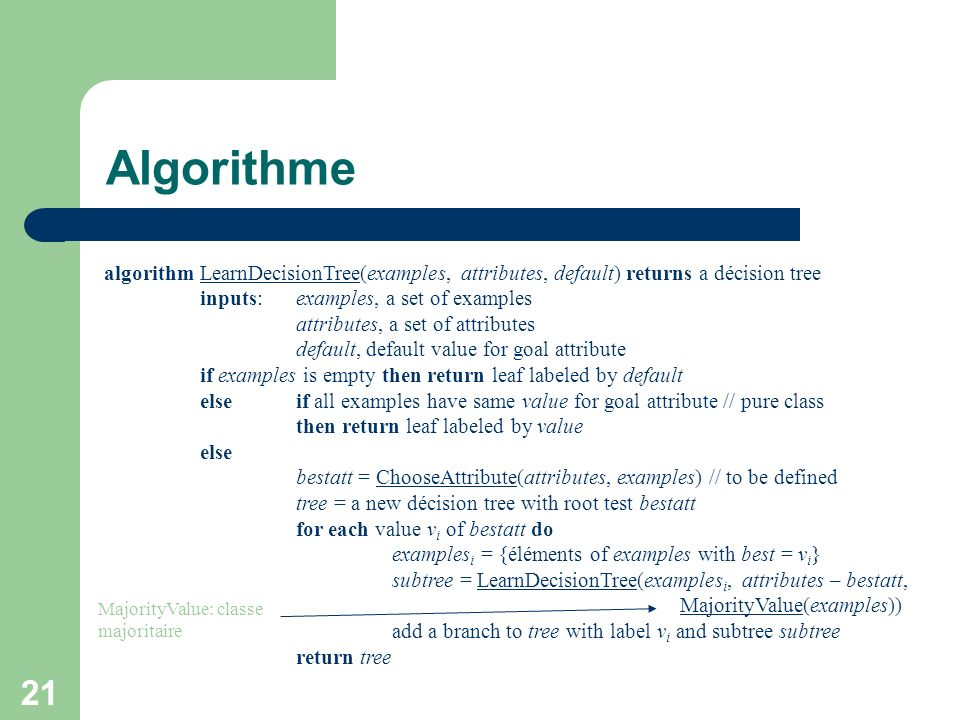 21 Algorithme algorithm LearnDecisionTree(examples, attributes, default) returns a décision tree inputs:examples, a set of examples attributes, a set of attributes default, default value for goal attribute if examples is empty then return leaf labeled by default else if all examples have same value for goal attribute // pure class then return leaf labeled by value else bestatt = ChooseAttribute(attributes, examples) // to be defined tree = a new décision tree with root test bestatt for each value v i of bestatt do examples i = {éléments of examples with best = v i } subtree = LearnDecisionTree(examples i, attributes – bestatt, MajorityValue(examples)) add a branch to tree with label v i and subtree subtree return tree MajorityValue: classe majoritaire