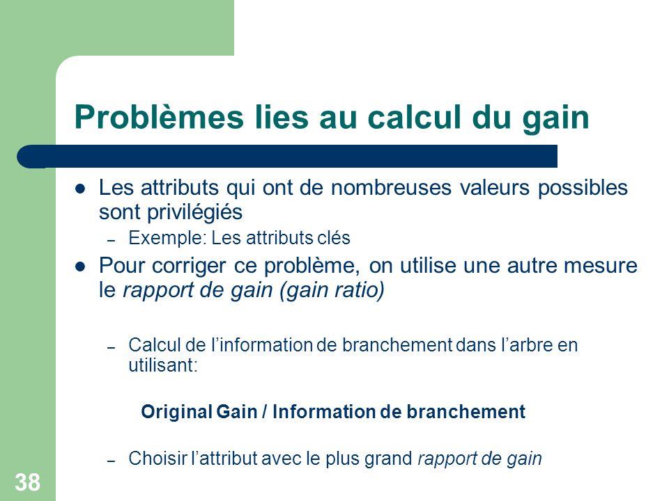 38 Problèmes lies au calcul du gain Les attributs qui ont de nombreuses valeurs possibles sont privilégiés – Exemple: Les attributs clés Pour corriger