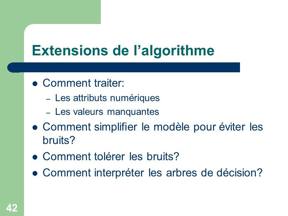 42 Extensions de lalgorithme Comment traiter: – Les attributs numériques – Les valeurs manquantes Comment simplifier le modèle pour éviter les bruits.