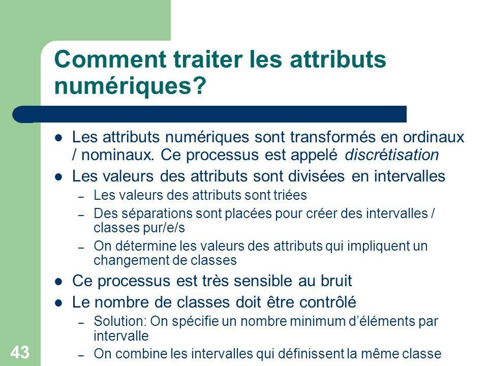 43 Comment traiter les attributs numériques? Les attributs numériques sont transformés en ordinaux / nominaux. Ce processus est appelé discrétisation