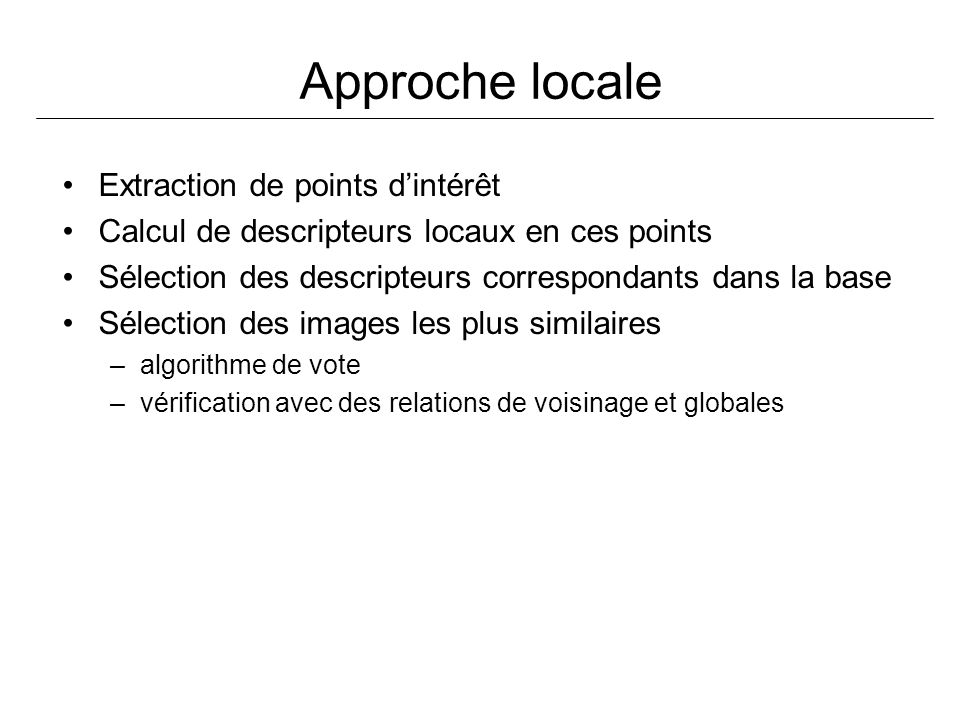 Approche locale Extraction de points dintérêt Calcul de descripteurs locaux en ces points Sélection des descripteurs correspondants dans la base Sélec