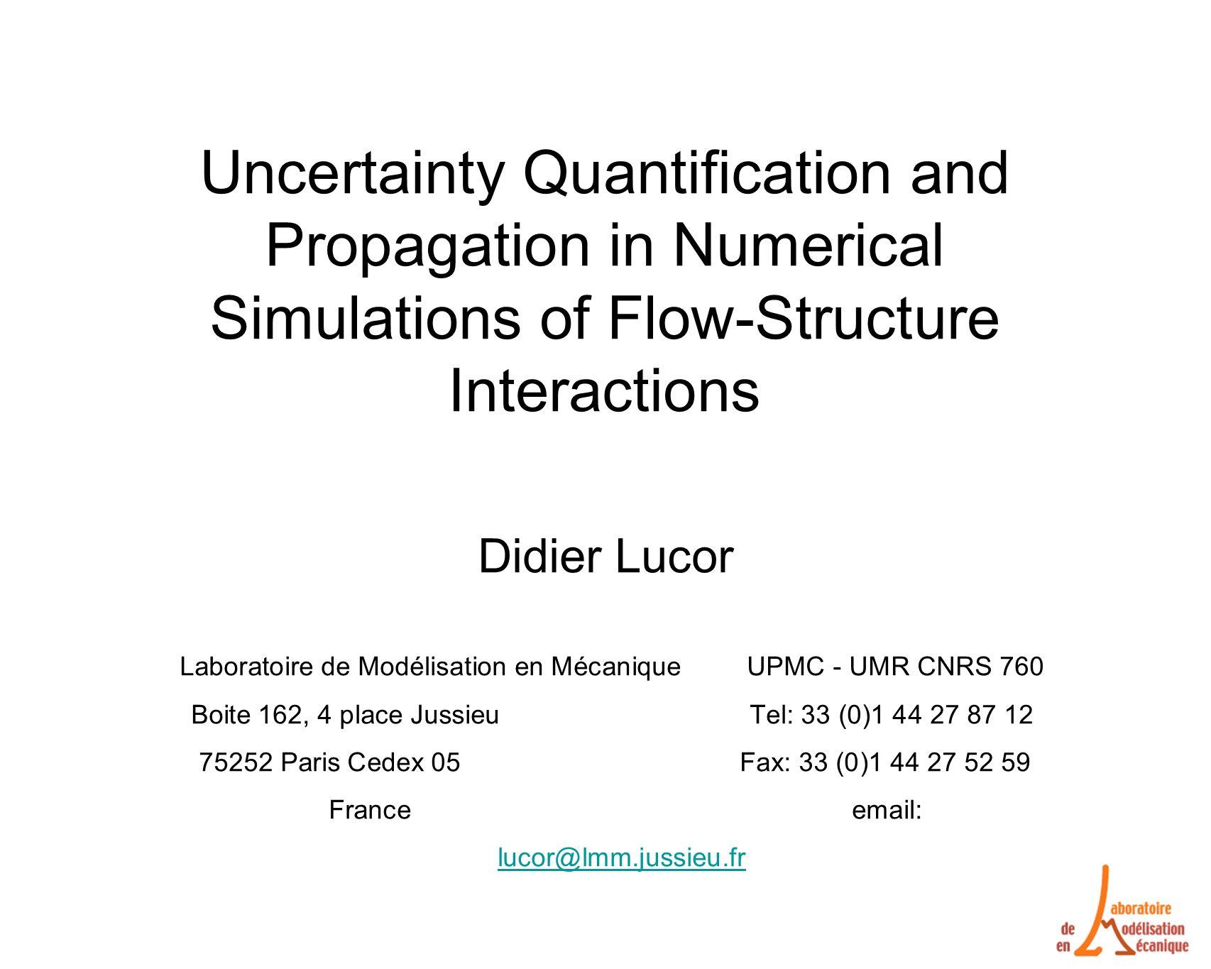 Uncertainty Quantification and Propagation in Numerical Simulations of Flow-Structure Interactions Didier Lucor Laboratoire de Modélisation en Mécanique UPMC - UMR CNRS 760 Boite 162, 4 place Jussieu Tel: 33 (0)1 44 27 87 12 75252 Paris Cedex 05 Fax: 33 (0)1 44 27 52 59 France email: lucor@lmm.jussieu.fr lucor@lmm.jussieu.fr