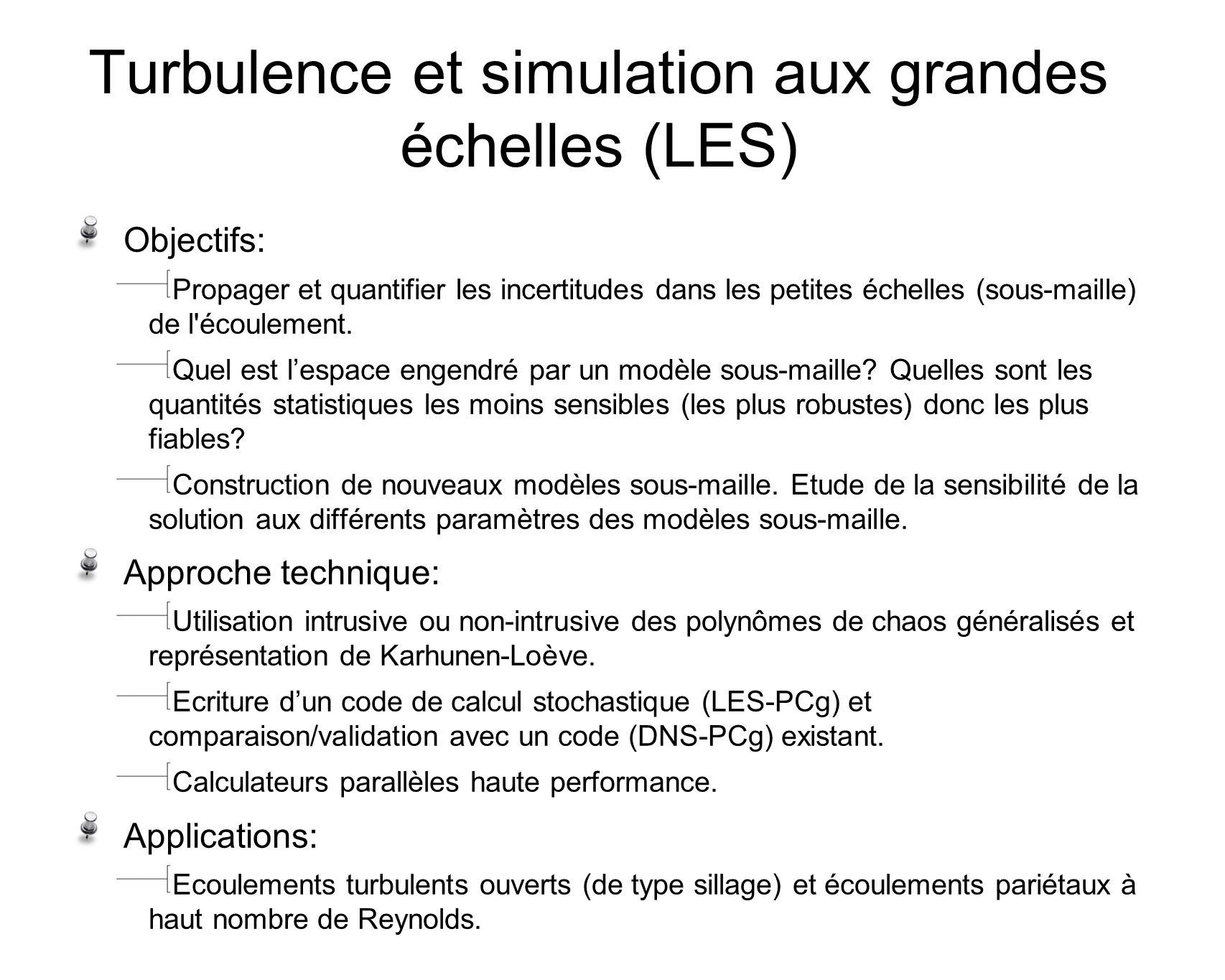 Turbulence et simulation aux grandes échelles (LES) Objectifs: Propager et quantifier les incertitudes dans les petites échelles (sous-maille) de l écoulement.