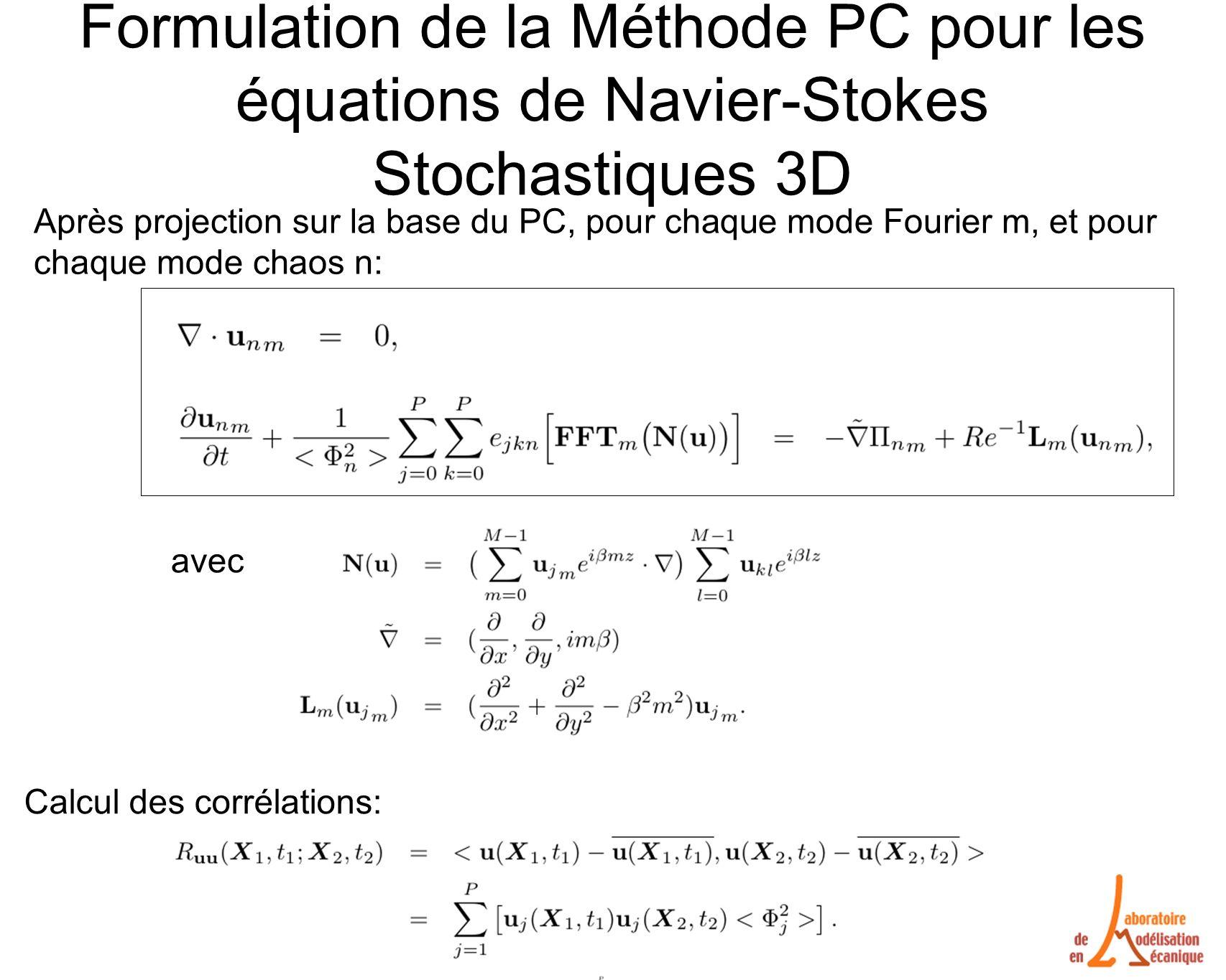 Formulation de la Méthode PC pour les équations de Navier-Stokes Stochastiques 3D avec Après projection sur la base du PC, pour chaque mode Fourier m, et pour chaque mode chaos n: Calcul des corrélations: