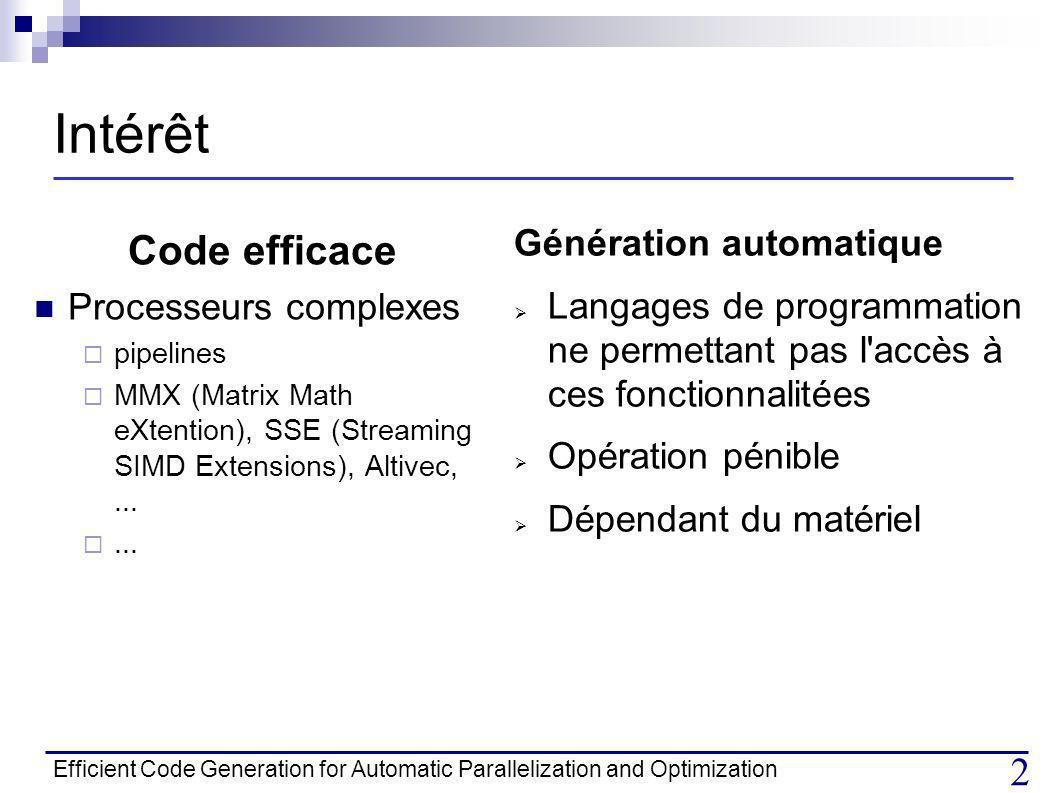 Efficient Code Generation for Automatic Parallelization and Optimization 13 Algorithme de génération du code (3) -Séparer les projections en polyèdres disjoints -Génération du code de parcours pour i -Génération des boucles imbriqués S1 et S2 S1 do i = 1 6 (pas = 2) do i = 7 n (pas = 2) do i = 1 6 (pas = 2) do i = 7 n (pas = 2) do j = 1 7-i S1 S2 do j = 1 n S1 Etapes : do j = 8-i n S1