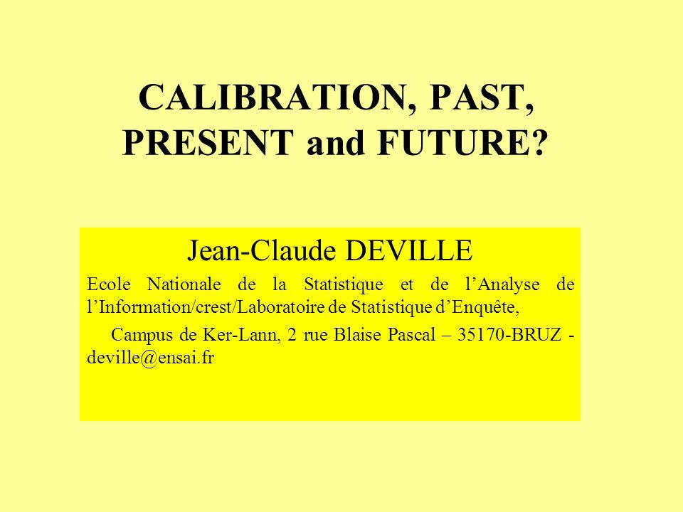 CALIBRATION, PAST, PRESENT and FUTURE? Jean-Claude DEVILLE Ecole Nationale de la Statistique et de lAnalyse de lInformation/crest/Laboratoire de Stati