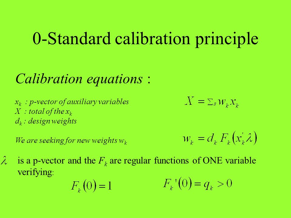 0-Standard calibration principle Calibration equations : x k : p-vector of auxiliary variables X : total of the x k d k : design weights We are seekin