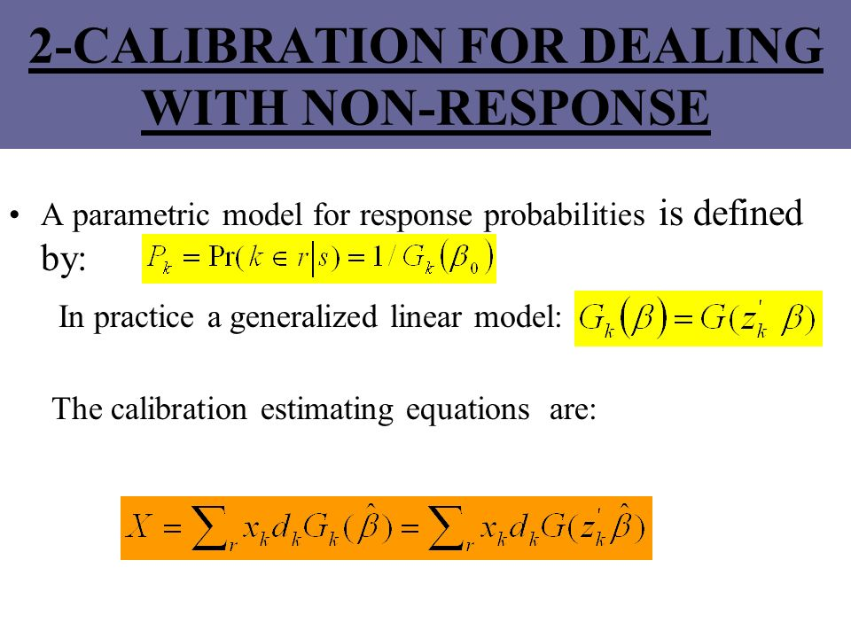 2-CALIBRATION FOR DEALING WITH NON-RESPONSE A parametric model for response probabilities is defined by: In practice a generalized linear model: The c
