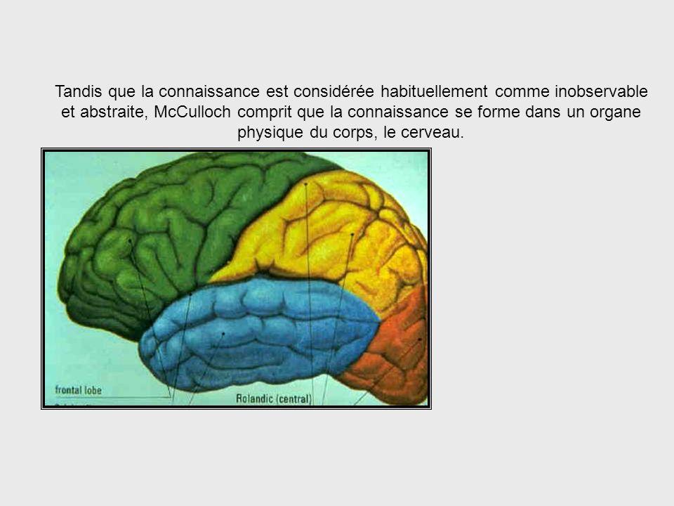 Épistémologie = Étude de la Connaissance McCulloch était capable de voir quil y a un lien entre la neurophysiologie et une branche de la philosophie a