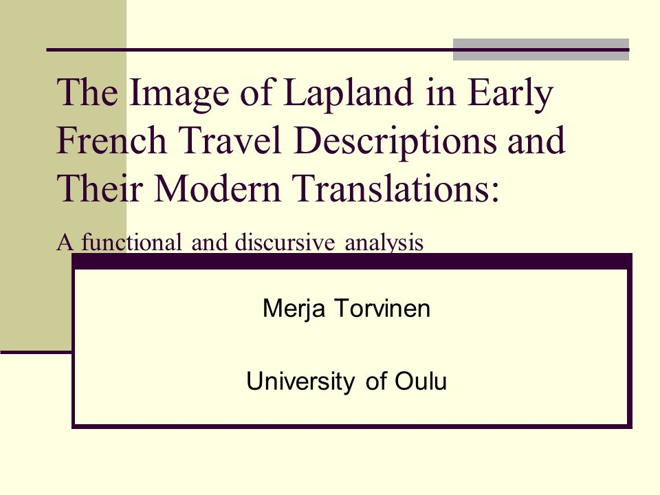The Image of Lapland in Early French Travel Descriptions and Their Modern Translations: A functional and discursive analysis Merja Torvinen University of Oulu