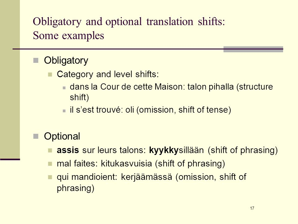 17 Obligatory and optional translation shifts: Some examples Obligatory Category and level shifts: dans la Cour de cette Maison: talon pihalla (structure shift) il sest trouvé: oli (omission, shift of tense) Optional assis sur leurs talons: kyykkysillään (shift of phrasing) mal faites: kitukasvuisia (shift of phrasing) qui mandioient: kerjäämässä (omission, shift of phrasing)
