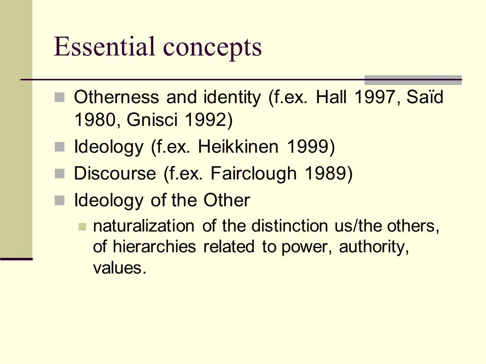 Essential concepts Otherness and identity (f.ex.Hall 1997, Saïd 1980, Gnisci 1992) Ideology (f.ex.